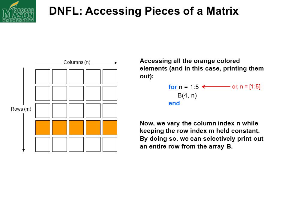 DNFL: Accessing Pieces of a Matrix Columns (n) Rows (m) Accessing all the orange colored elements (and in this case, printing them out): for n = 1:5 B(4, n) end Now, we vary the column index n while keeping the row index m held constant.