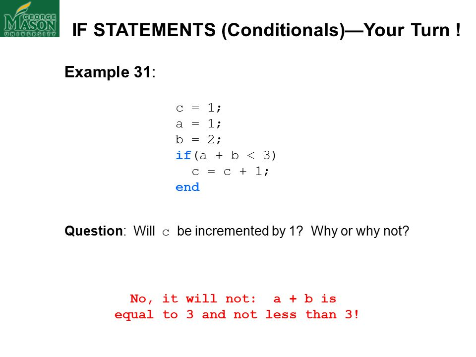 Example 31: c = 1; a = 1; b = 2; if(a + b < 3) c = c + 1; end Question: Will c be incremented by 1.