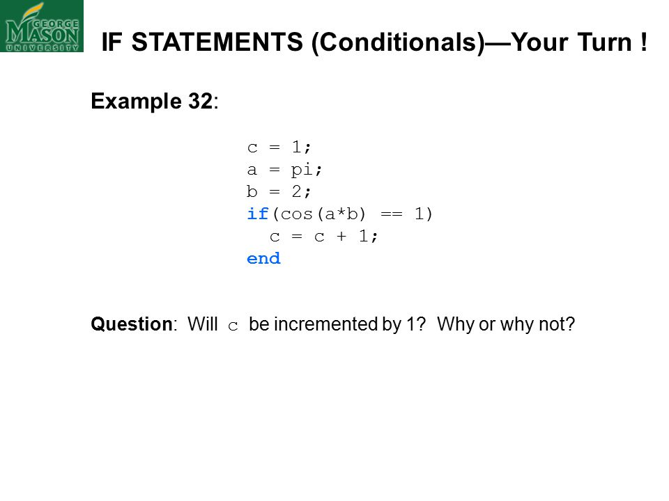 Example 32: c = 1; a = pi; b = 2; if(cos(a*b) == 1) c = c + 1; end Question: Will c be incremented by 1.