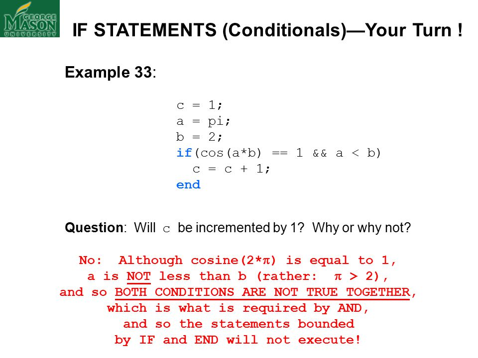 Example 33: c = 1; a = pi; b = 2; if(cos(a*b) == 1 && a < b) c = c + 1; end Question: Will c be incremented by 1.