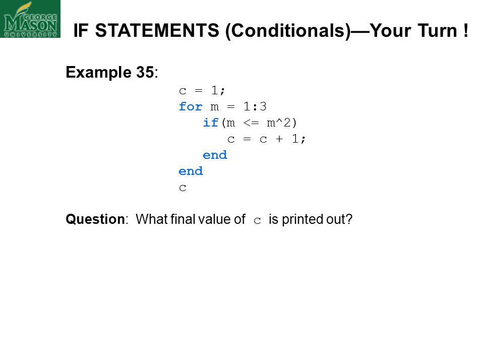 Example 35: c = 1; for m = 1:3 if(m <= m^2) c = c + 1; end c Question: What final value of c is printed out.