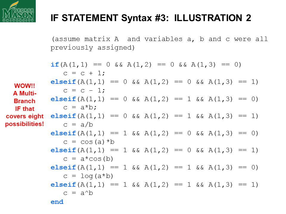 IF STATEMENT Syntax #3: ILLUSTRATION 2 (assume matrix A and variables a, b and c were all previously assigned) if(A(1,1) == 0 && A(1,2) == 0 && A(1,3) == 0) c = c + 1; elseif(A(1,1) == 0 && A(1,2) == 0 && A(1,3) == 1) c = c - 1; elseif(A(1,1) == 0 && A(1,2) == 1 && A(1,3) == 0) c = a*b; elseif(A(1,1) == 0 && A(1,2) == 1 && A(1,3) == 1) c = a/b elseif(A(1,1) == 1 && A(1,2) == 0 && A(1,3) == 0) c = cos(a)*b elseif(A(1,1) == 1 && A(1,2) == 0 && A(1,3) == 1) c = a*cos(b) elseif(A(1,1) == 1 && A(1,2) == 1 && A(1,3) == 0) c = log(a*b) elseif(A(1,1) == 1 && A(1,2) == 1 && A(1,3) == 1) c = a^b end WOW!.