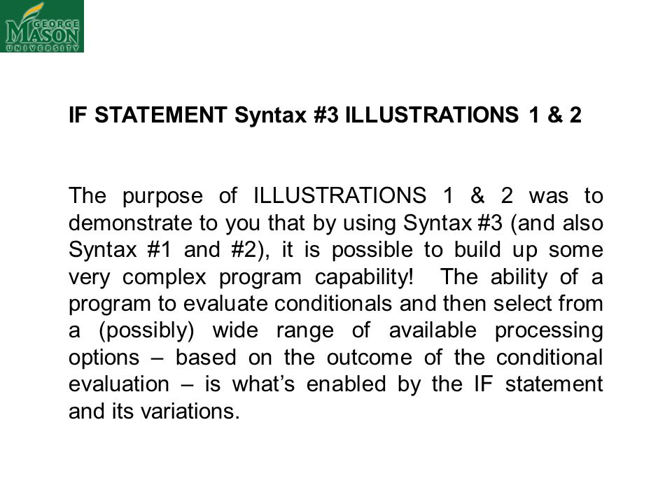 IF STATEMENT Syntax #3 ILLUSTRATIONS 1 & 2 The purpose of ILLUSTRATIONS 1 & 2 was to demonstrate to you that by using Syntax #3 (and also Syntax #1 and #2), it is possible to build up some very complex program capability.