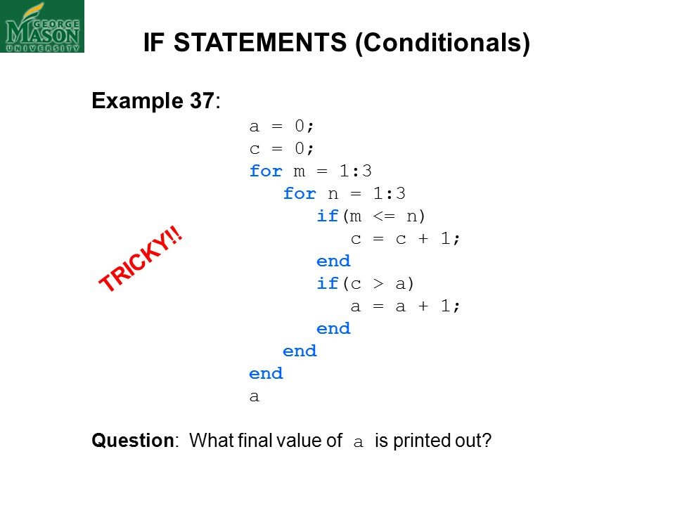 Example 37: a = 0; c = 0; for m = 1:3 for n = 1:3 if(m <= n) c = c + 1; end if(c > a) a = a + 1; end a Question: What final value of a is printed out.