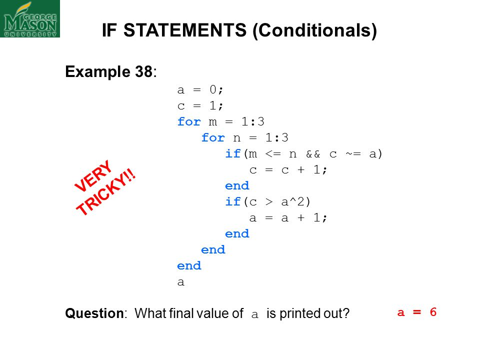 Example 38: a = 0; c = 1; for m = 1:3 for n = 1:3 if(m <= n && c ~= a) c = c + 1; end if(c > a^2) a = a + 1; end a Question: What final value of a is printed out.