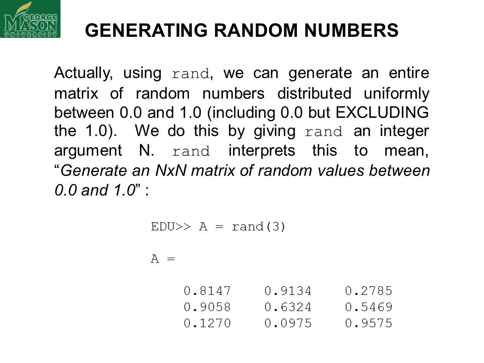 GENERATING RANDOM NUMBERS Actually, using rand, we can generate an entire matrix of random numbers distributed uniformly between 0.0 and 1.0 (including 0.0 but EXCLUDING the 1.0).