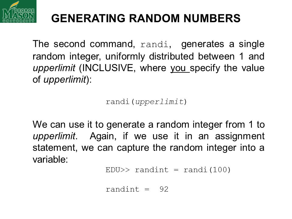The second command, randi, generates a single random integer, uniformly distributed between 1 and upperlimit (INCLUSIVE, where you specify the value of upperlimit): randi(upperlimit) We can use it to generate a random integer from 1 to upperlimit.