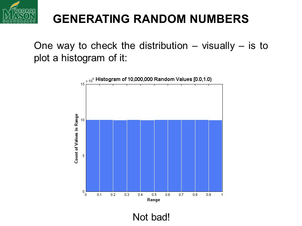 GENERATING RANDOM NUMBERS One way to check the distribution – visually – is to plot a histogram of it: Not bad!