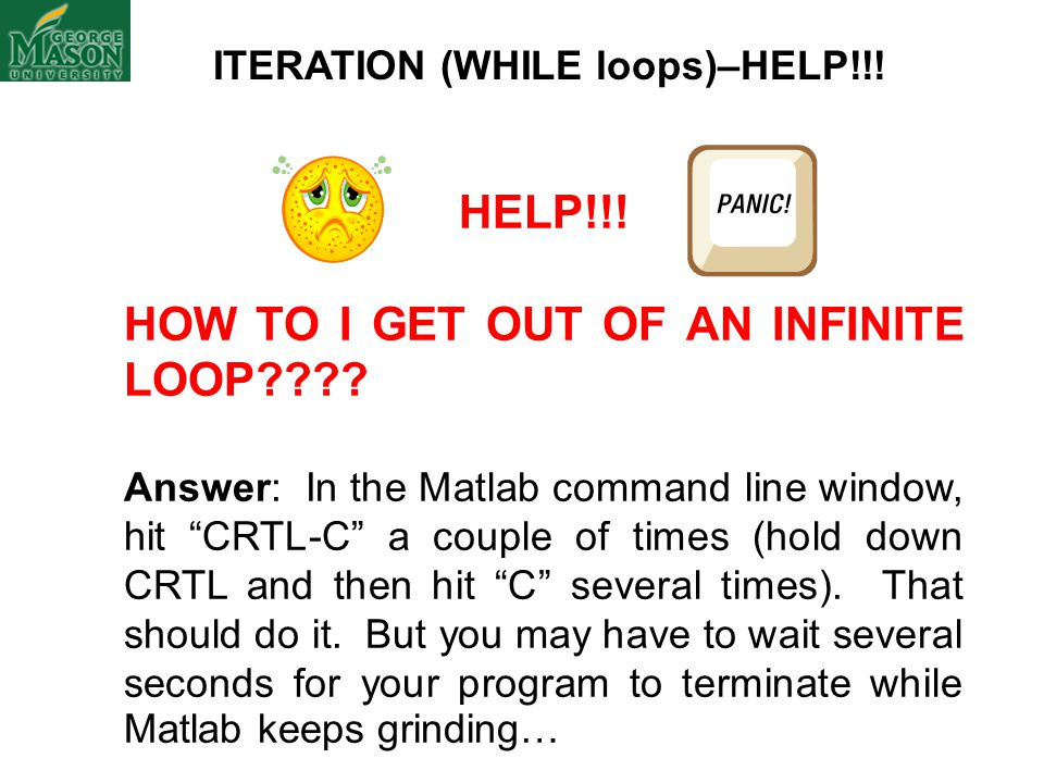 ITERATION (WHILE loops)–HELP!!. HELP!!. HOW TO I GET OUT OF AN INFINITE LOOP .