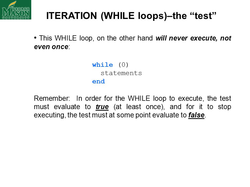 ITERATION (WHILE loops)–the test This WHILE loop, on the other hand will never execute, not even once: while (0) statements end Remember: In order for the WHILE loop to execute, the test must evaluate to true (at least once), and for it to stop executing, the test must at some point evaluate to false.