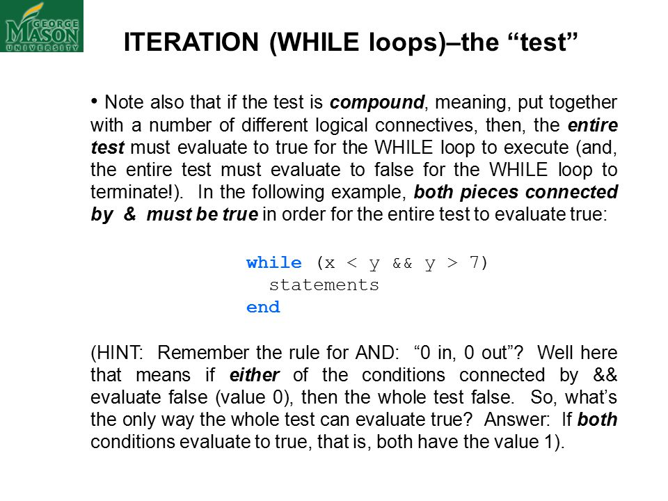 ITERATION (WHILE loops)–the test Note also that if the test is compound, meaning, put together with a number of different logical connectives, then, the entire test must evaluate to true for the WHILE loop to execute (and, the entire test must evaluate to false for the WHILE loop to terminate!).