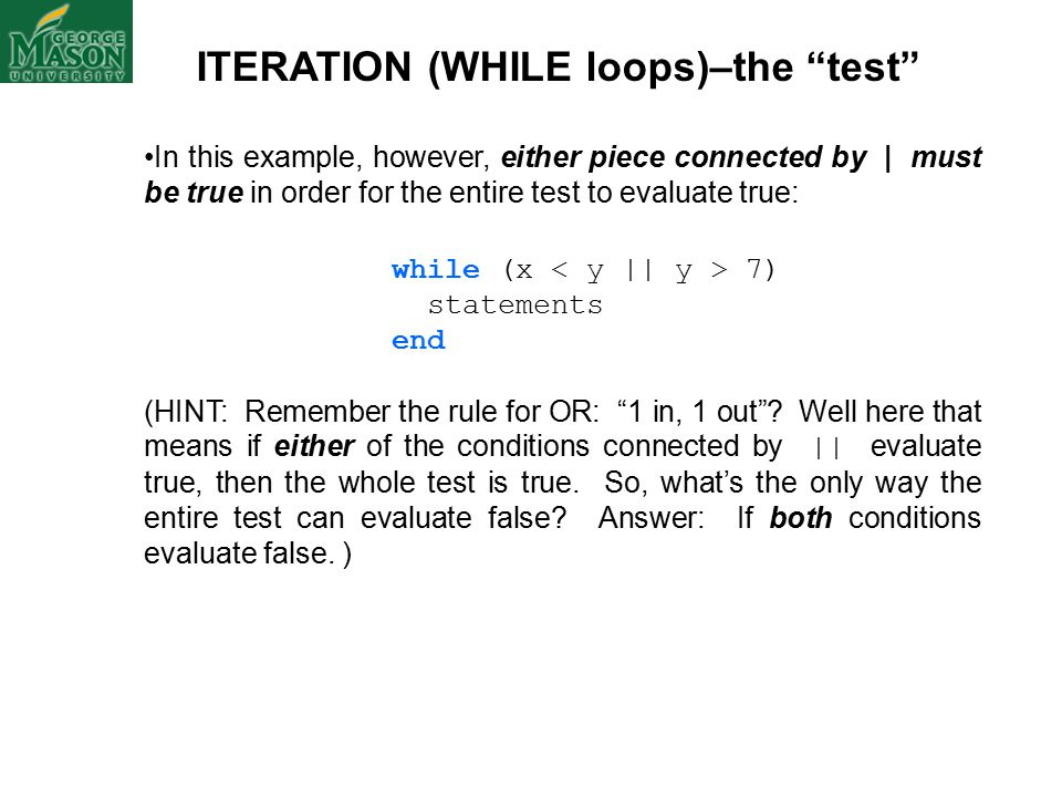 ITERATION (WHILE loops)–the test In this example, however, either piece connected by | must be true in order for the entire test to evaluate true: while (x 7) statements end (HINT: Remember the rule for OR: 1 in, 1 out .