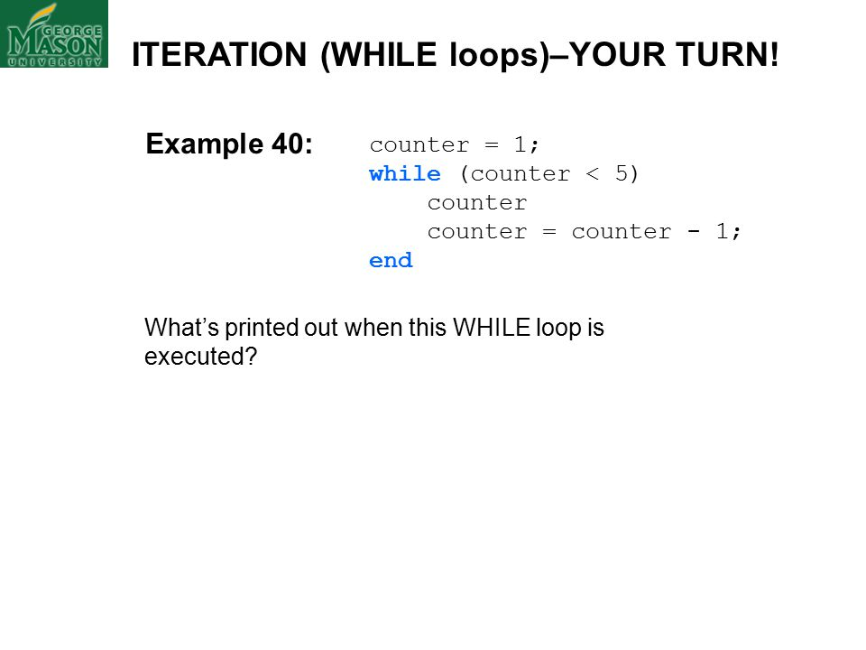 counter = 1; while (counter < 5) counter counter = counter - 1; end What's printed out when this WHILE loop is executed.