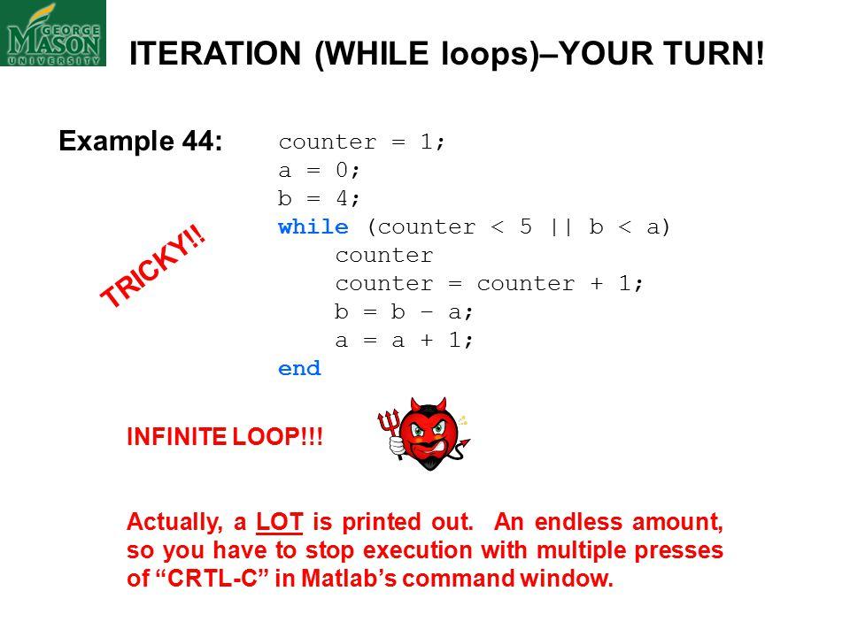 counter = 1; a = 0; b = 4; while (counter < 5    b < a) counter counter = counter + 1; b = b – a; a = a + 1; end INFINITE LOOP!!.