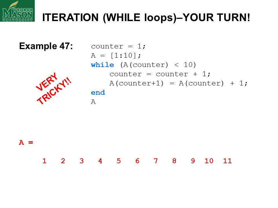 counter = 1; A = [1:10]; while (A(counter) < 10) counter = counter + 1; A(counter+1) = A(counter) + 1; end A A = 1 2 3 4 5 6 7 8 9 10 11 ITERATION (WHILE loops)–YOUR TURN.