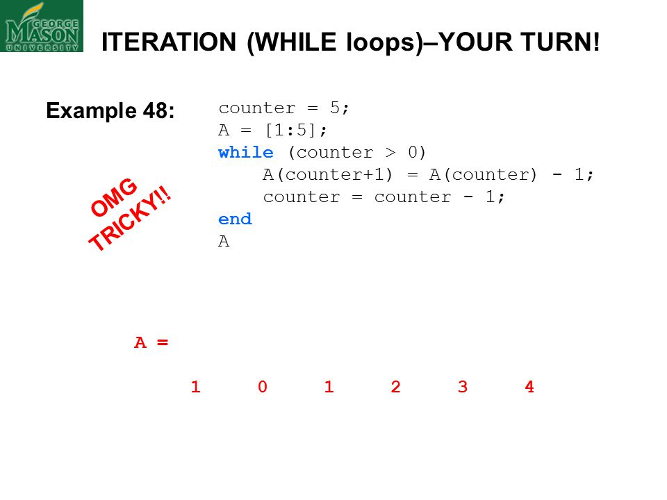 counter = 5; A = [1:5]; while (counter > 0) A(counter+1) = A(counter) - 1; counter = counter - 1; end A A = 1 0 1 2 3 4 ITERATION (WHILE loops)–YOUR TURN.