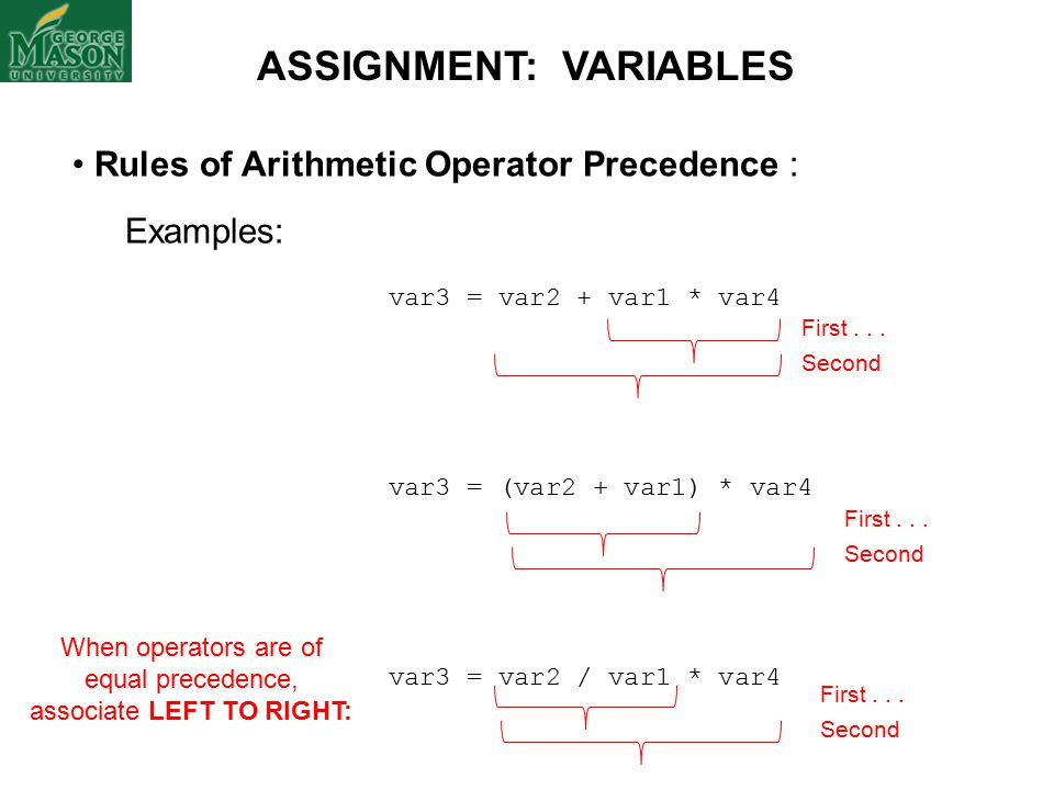 Rules of Arithmetic Operator Precedence : Examples: var3 = var2 + var1 * var4 var3 = (var2 + var1) * var4 var3 = var2 / var1 * var4 ASSIGNMENT: VARIABLES When operators are of equal precedence, associate LEFT TO RIGHT: First...
