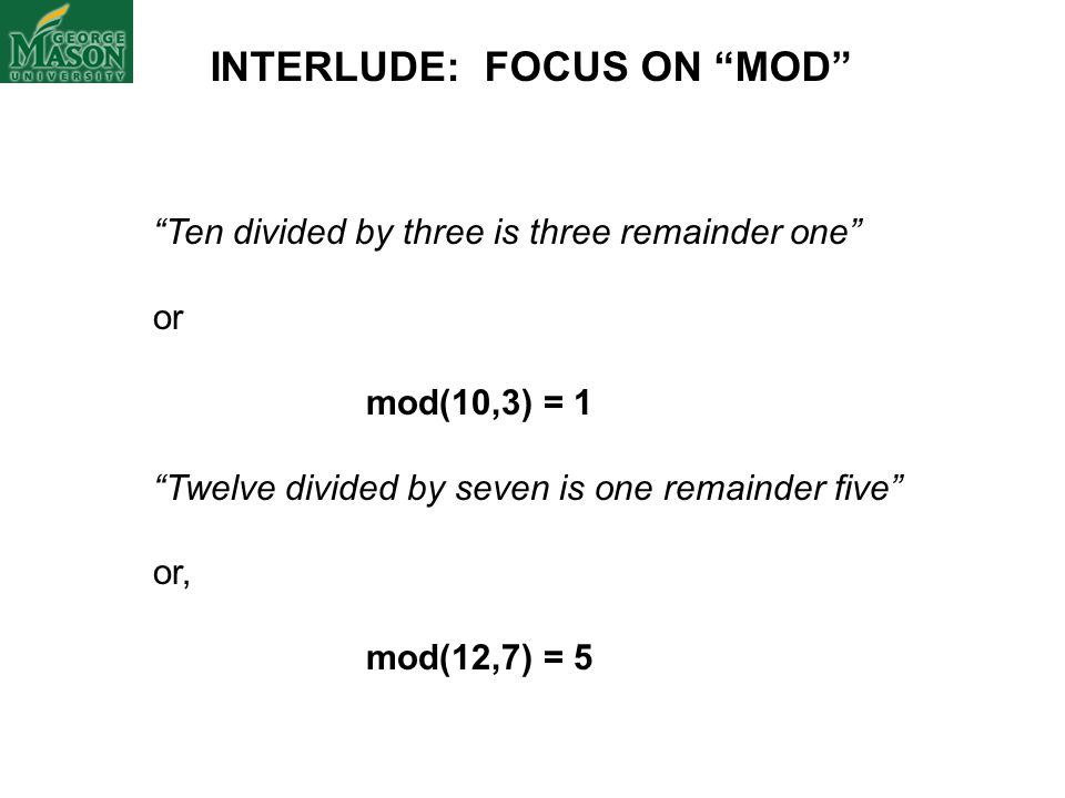 INTERLUDE: FOCUS ON MOD Ten divided by three is three remainder one or mod(10,3) = 1 Twelve divided by seven is one remainder five or, mod(12,7) = 5