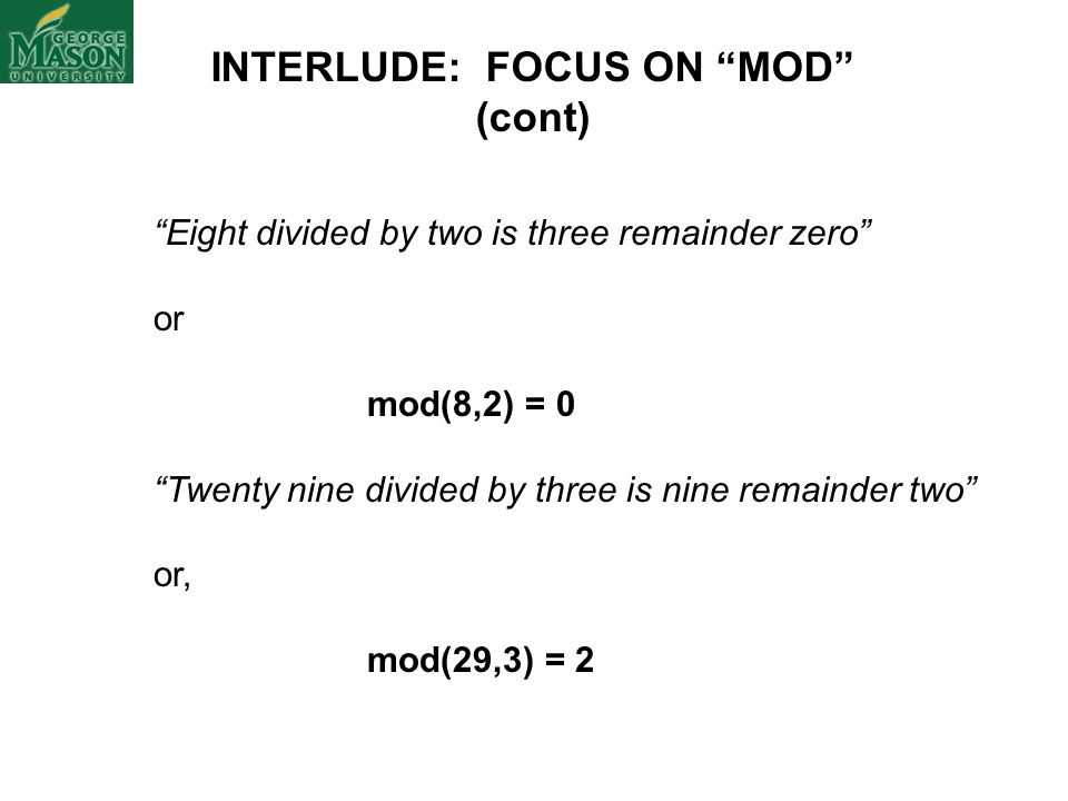 INTERLUDE: FOCUS ON MOD (cont) Eight divided by two is three remainder zero or mod(8,2) = 0 Twenty nine divided by three is nine remainder two or, mod(29,3) = 2