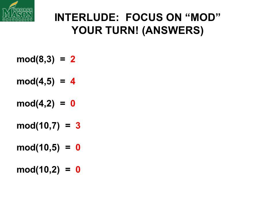 mod(8,3) = 2 mod(4,5) = 4 mod(4,2) = 0 mod(10,7) = 3 mod(10,5) = 0 mod(10,2) = 0 INTERLUDE: FOCUS ON MOD YOUR TURN.