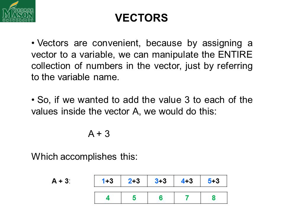 Vectors are convenient, because by assigning a vector to a variable, we can manipulate the ENTIRE collection of numbers in the vector, just by referring to the variable name.