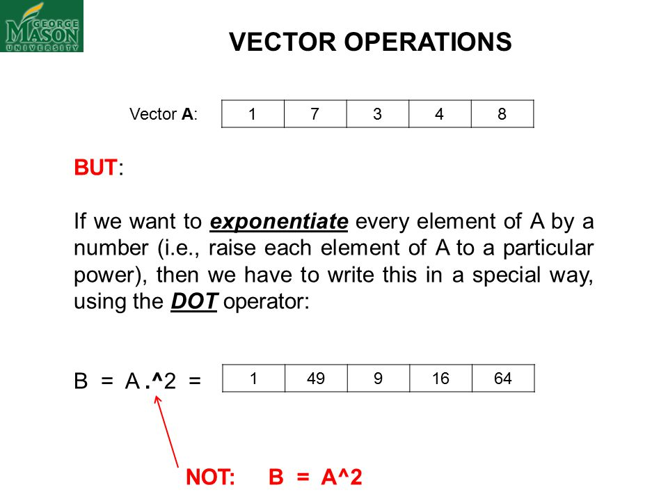 Vector A: 17348 VECTOR OPERATIONS BUT: If we want to exponentiate every element of A by a number (i.e., raise each element of A to a particular power), then we have to write this in a special way, using the DOT operator: B = A.^2 = 14991664 NOT: B = A^2