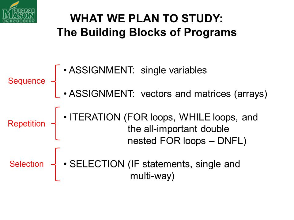 ASSIGNMENT: single variables ASSIGNMENT: vectors and matrices (arrays) ITERATION (FOR loops, WHILE loops, and the all-important double nested FOR loops – DNFL) SELECTION (IF statements, single and multi-way) WHAT WE PLAN TO STUDY: The Building Blocks of Programs Sequence Repetition Selection