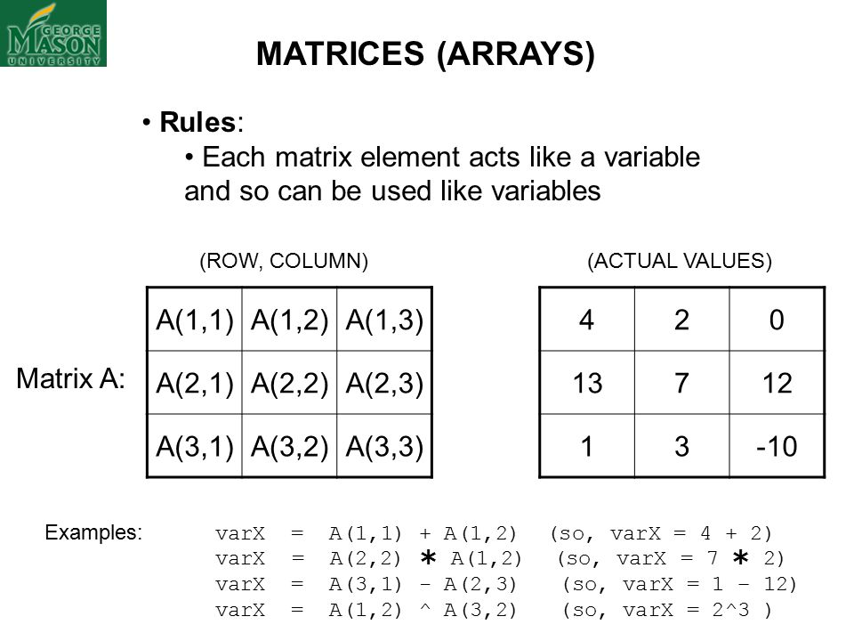 Rules: Each matrix element acts like a variable and so can be used like variables (ACTUAL VALUES) Examples: varX = A(1,1) + A(1,2) (so, varX = 4 + 2) varX = A(2,2)  A(1,2) (so, varX = 7  2) varX = A(3,1) - A(2,3) (so, varX = 1 – 12) varX = A(1,2) ^ A(3,2) (so, varX = 2^3 ) 420 13712 13-10 A(1,1)A(1,2)A(1,3) A(2,1)A(2,2)A(2,3) A(3,1)A(3,2)A(3,3) (ROW, COLUMN) Matrix A: MATRICES (ARRAYS)