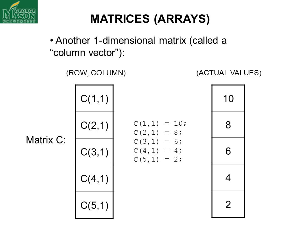 (ROW, COLUMN) Another 1-dimensional matrix (called a column vector ): Matrix C: (ACTUAL VALUES) C(1,1) = 10; C(2,1) = 8; C(3,1) = 6; C(4,1) = 4; C(5,1) = 2; C(1,1) C(2,1) C(3,1) C(4,1) C(5,1) 10 8 6 4 2 MATRICES (ARRAYS)