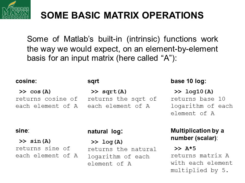 SOME BASIC MATRIX OPERATIONS Some of Matlab's built-in (intrinsic) functions work the way we would expect, on an element-by-element basis for an input matrix (here called A ): cosine: >> cos(A) returns cosine of each element of A sqrt >> sqrt(A) returns the sqrt of each element of A base 10 log: >> log10(A) returns base 10 logarithm of each element of A sine: >> sin(A) returns sine of each element of A natural log : >> log(A) returns the natural logarithm of each element of A Multiplication by a number (scalar): >> A*5 returns matrix A with each element multiplied by 5.