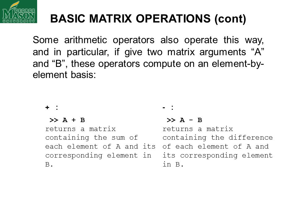 BASIC MATRIX OPERATIONS (cont) Some arithmetic operators also operate this way, and in particular, if give two matrix arguments A and B , these operators compute on an element-by- element basis: + : >> A + B returns a matrix containing the sum of each element of A and its corresponding element in B.