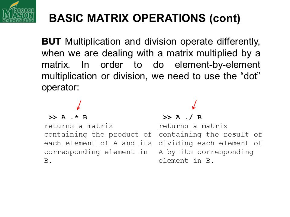 BASIC MATRIX OPERATIONS (cont) BUT Multiplication and division operate differently, when we are dealing with a matrix multiplied by a matrix.