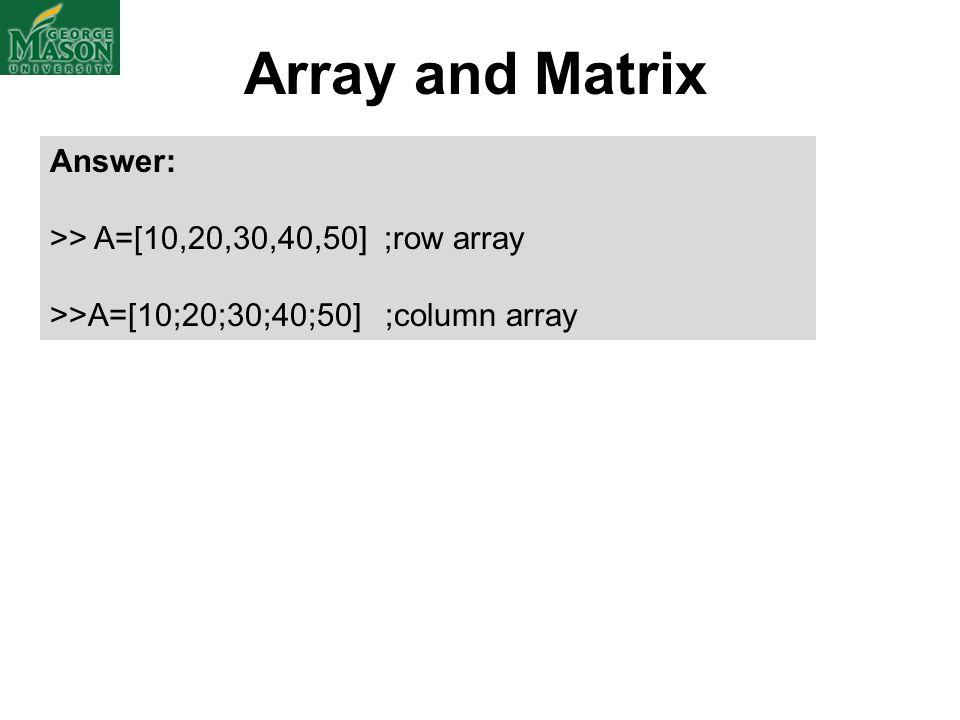 Array and Matrix Answer: >> A=[10,20,30,40,50] ;row array >>A=[10;20;30;40;50] ;column array