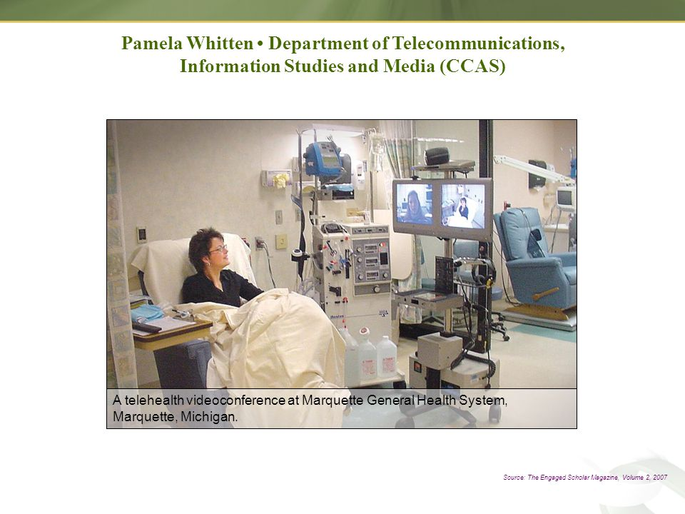 Source: The Engaged Scholar Magazine, Volume 2, 2007 Pamela Whitten Department of Telecommunications, Information Studies and Media (CCAS) A telehealth videoconference at Marquette General Health System, Marquette, Michigan.