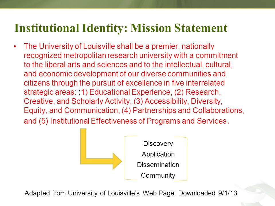 Institutional Identity: Mission Statement The University of Louisville shall be a premier, nationally recognized metropolitan research university with a commitment to the liberal arts and sciences and to the intellectual, cultural, and economic development of our diverse communities and citizens through the pursuit of excellence in five interrelated strategic areas: (1) Educational Experience, (2) Research, Creative, and Scholarly Activity, (3) Accessibility, Diversity, Equity, and Communication, (4) Partnerships and Collaborations, and (5) Institutional Effectiveness of Programs and Services.