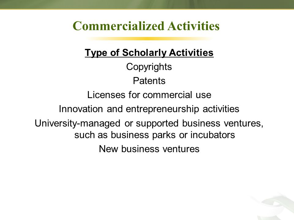 Commercialized Activities Type of Scholarly Activities Copyrights Patents Licenses for commercial use Innovation and entrepreneurship activities University-managed or supported business ventures, such as business parks or incubators New business ventures