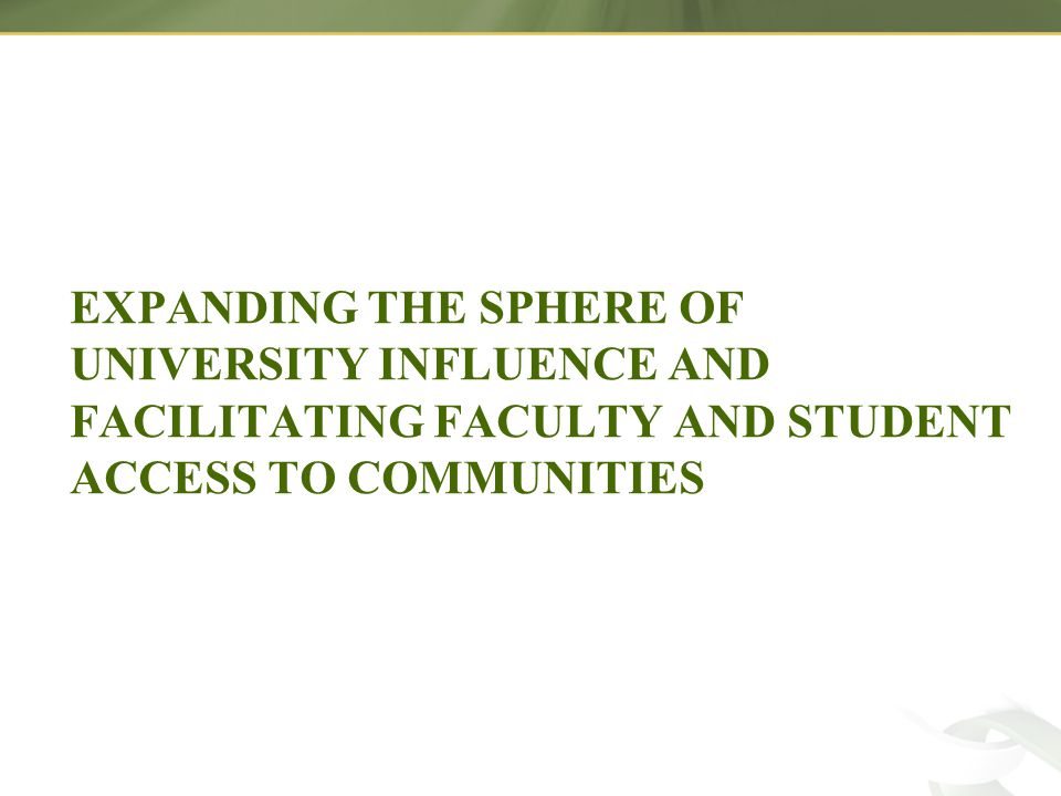 EXPANDING THE SPHERE OF UNIVERSITY INFLUENCE AND FACILITATING FACULTY AND STUDENT ACCESS TO COMMUNITIES
