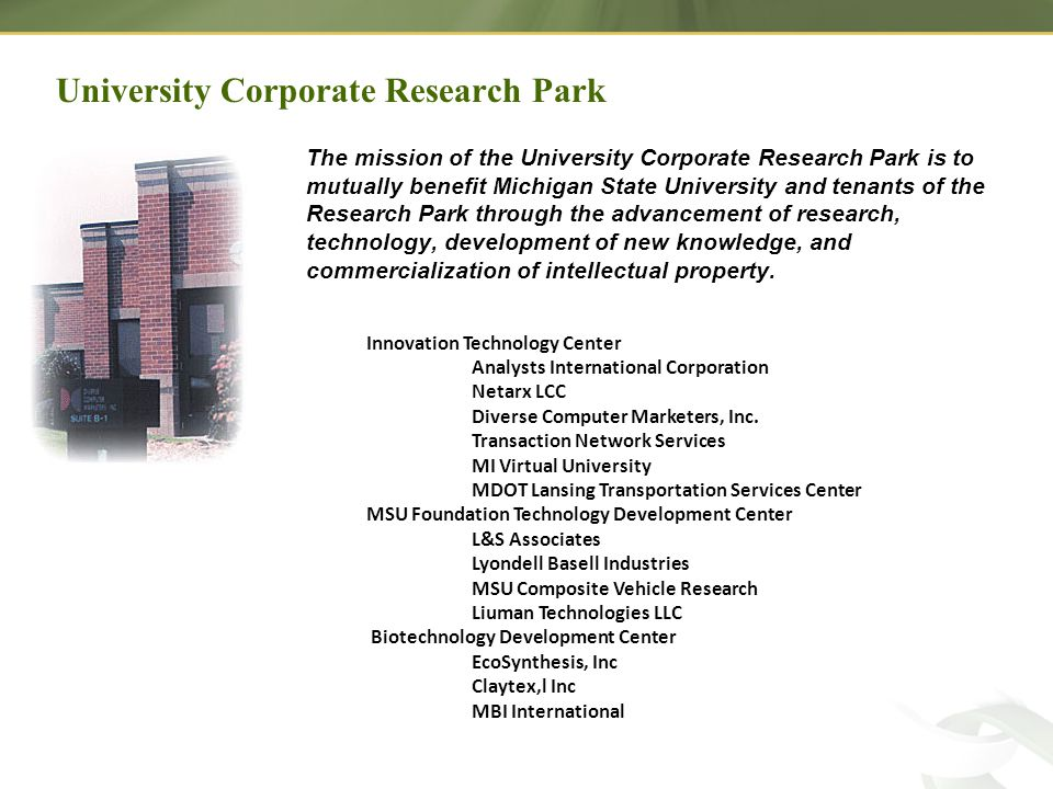 University Corporate Research Park The mission of the University Corporate Research Park is to mutually benefit Michigan State University and tenants of the Research Park through the advancement of research, technology, development of new knowledge, and commercialization of intellectual property.