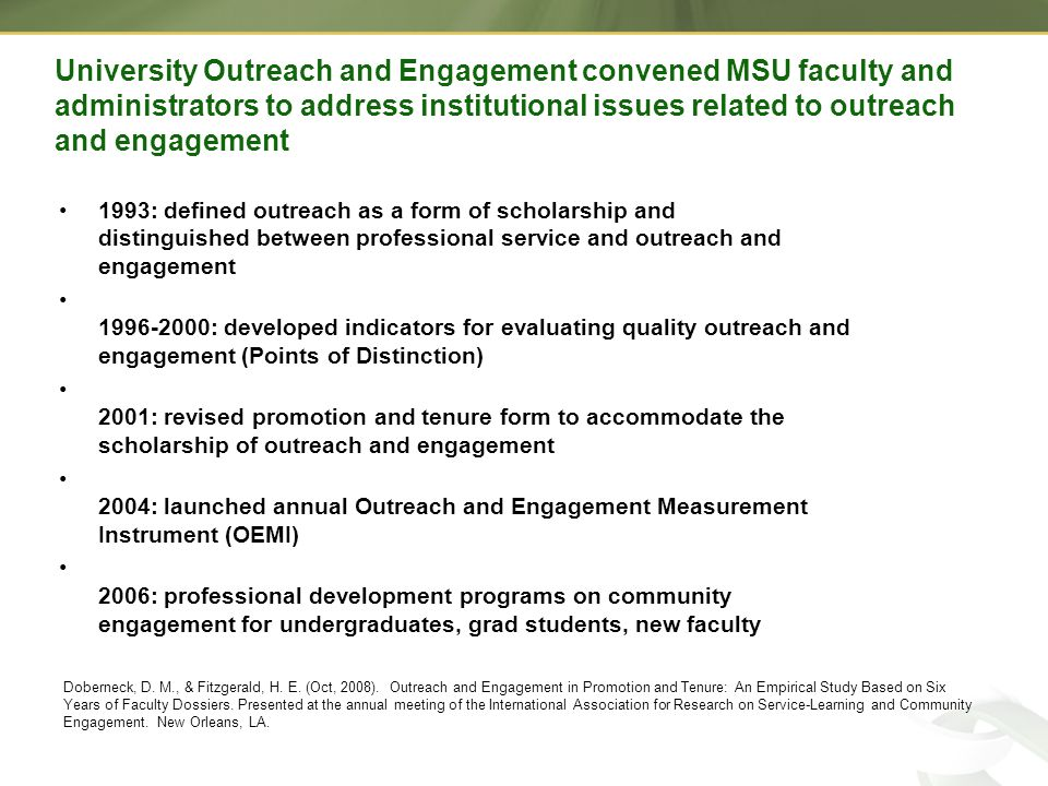 University Outreach and Engagement convened MSU faculty and administrators to address institutional issues related to outreach and engagement 1993: defined outreach as a form of scholarship and distinguished between professional service and outreach and engagement 1996-2000: developed indicators for evaluating quality outreach and engagement (Points of Distinction) 2001: revised promotion and tenure form to accommodate the scholarship of outreach and engagement 2004: launched annual Outreach and Engagement Measurement Instrument (OEMI) 2006: professional development programs on community engagement for undergraduates, grad students, new faculty Doberneck, D.