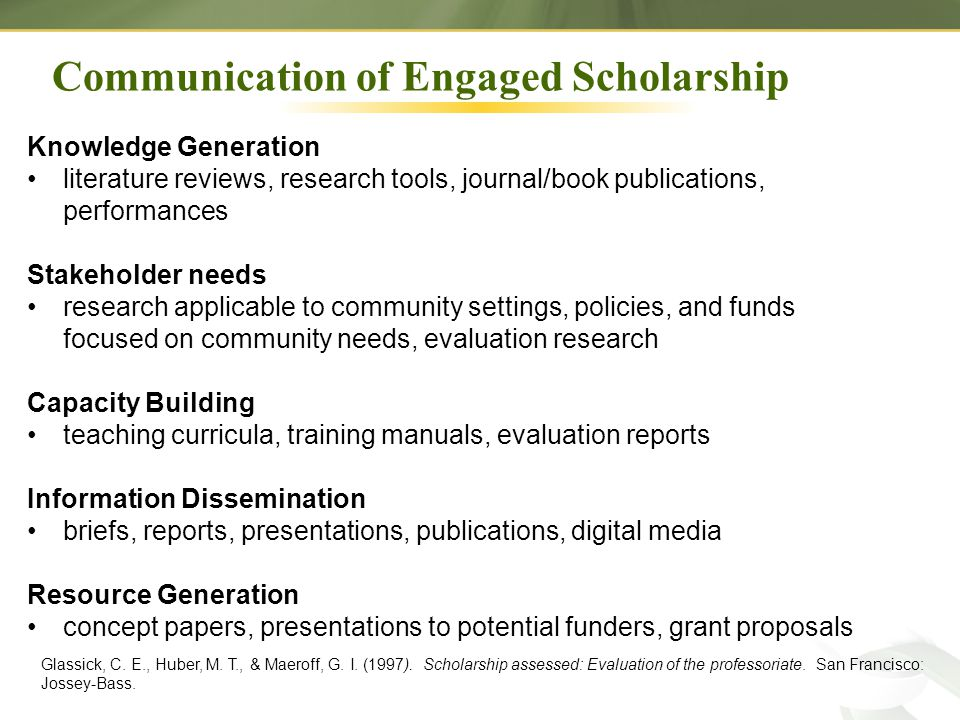 Knowledge Generation literature reviews, research tools, journal/book publications, performances Stakeholder needs research applicable to community settings, policies, and funds focused on community needs, evaluation research Capacity Building teaching curricula, training manuals, evaluation reports Information Dissemination briefs, reports, presentations, publications, digital media Resource Generation concept papers, presentations to potential funders, grant proposals Glassick, C.