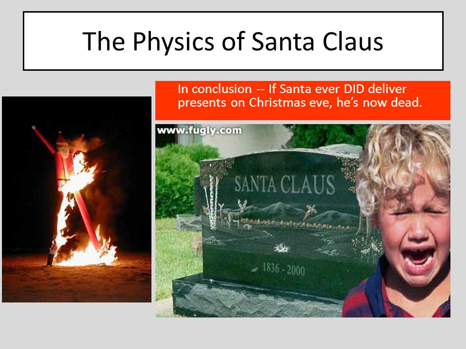 The Physics of Santa Claus In conclusion -- If Santa ever DID deliver presents on Christmas eve, he's now dead.