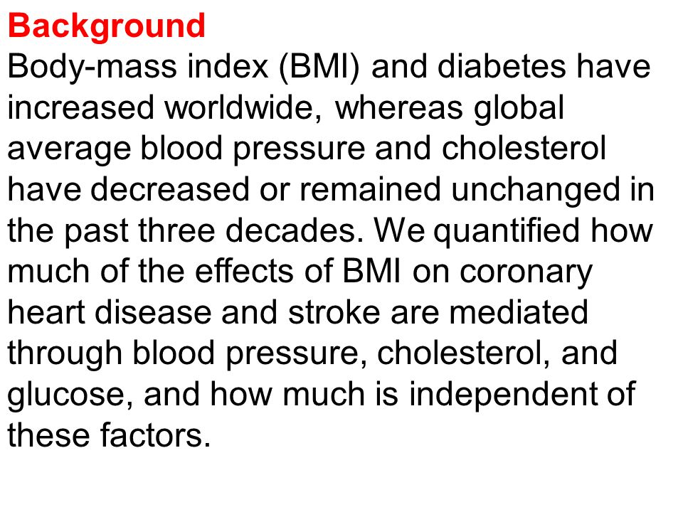 Background Body-mass index (BMI) and diabetes have increased worldwide, whereas global average blood pressure and cholesterol have decreased or remained unchanged in the past three decades.