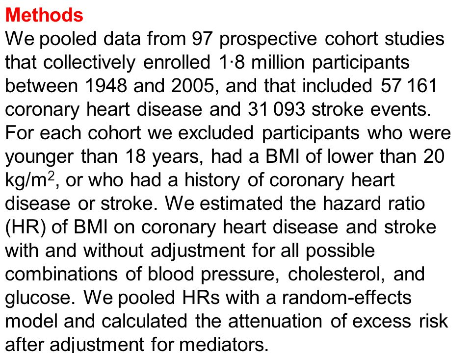 Methods We pooled data from 97 prospective cohort studies that collectively enrolled 1·8 million participants between 1948 and 2005, and that included 57 161 coronary heart disease and 31 093 stroke events.