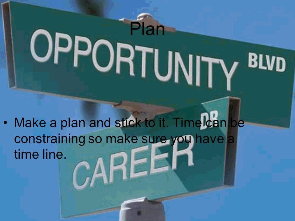 Plan Make a plan and stick to it. Time can be constraining so make sure you have a time line.