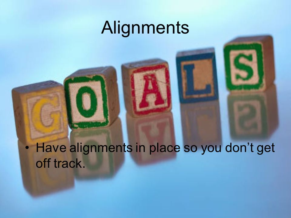 Alignments Have alignments in place so you don't get off track.
