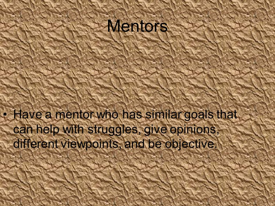 Mentors Have a mentor who has similar goals that can help with struggles, give opinions, different viewpoints, and be objective.