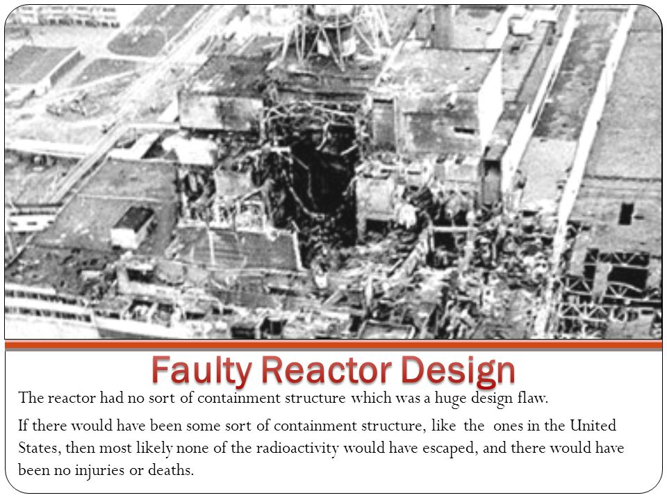 The reactor had no sort of containment structure which was a huge design flaw.