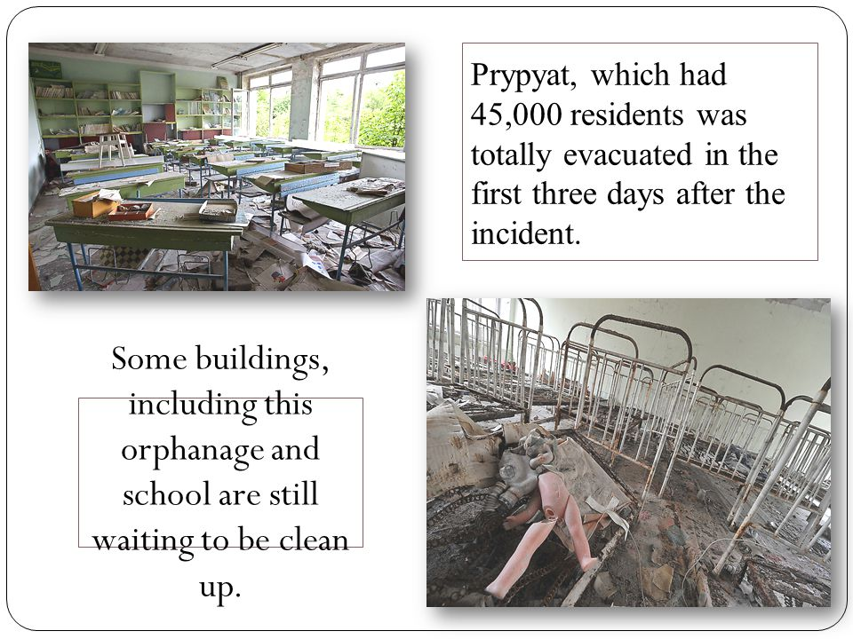Prypyat, which had 45,000 residents was totally evacuated in the first three days after the incident.