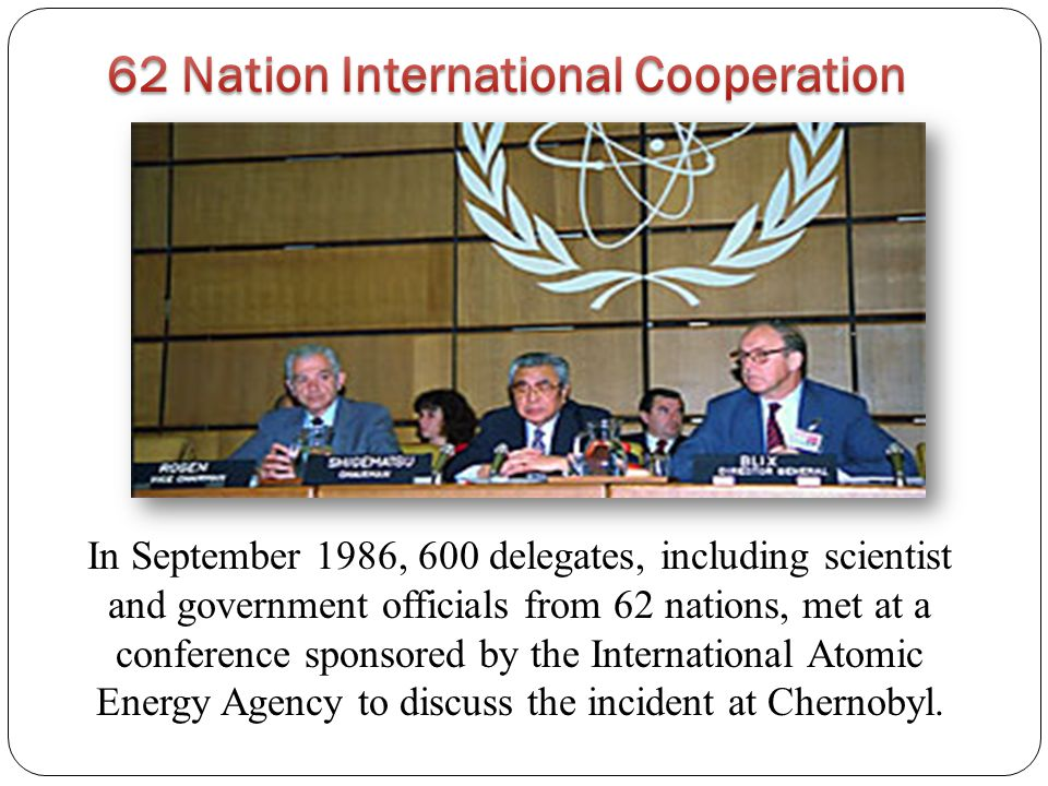 In September 1986, 600 delegates, including scientist and government officials from 62 nations, met at a conference sponsored by the International Atomic Energy Agency to discuss the incident at Chernobyl.