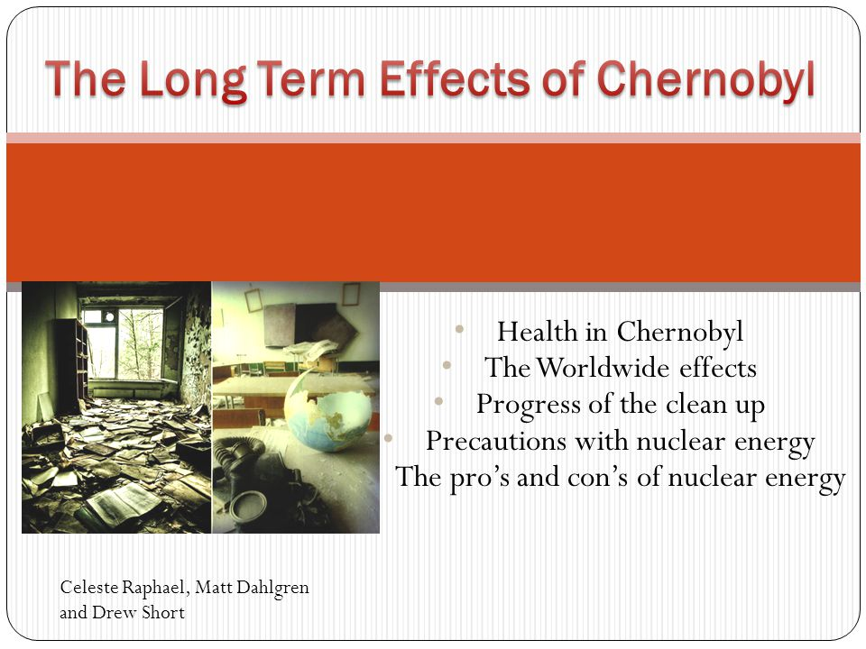 Health in Chernobyl The Worldwide effects Progress of the clean up Precautions with nuclear energy The pro's and con's of nuclear energy Celeste Raphael, Matt Dahlgren and Drew Short